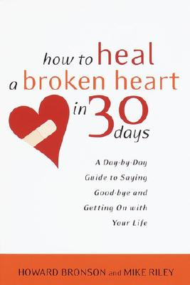 Image for How to Heal a Broken Heart in 30 Days: A Day-by-Day Guide to Saying Good-bye and Getting On With Your Life