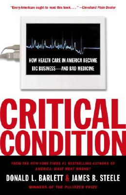 Critical Condition: How Health Care in America Became Big Business--and Bad Medicine, Donald L. Barlett, James B. Steele