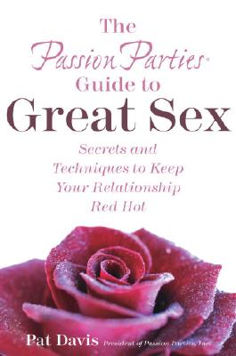 The Passion Parties Guide to Great Sex: Secrets and Techniques to Keep Your Relationship Red Hot, Davis,Pat