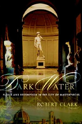 Dark Water: Flood and Redemption in the City of Masterpieces, ROBERT CLARK