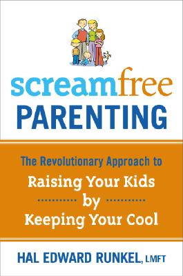 Screamfree Parenting: The Revolutionary Approach to Raising Your Kids by Keeping Your Cool, Hal Edward Runkel