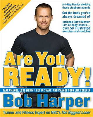 Are You Ready!: Take Charge, Lose Weight, Get in Shape, and Change Your Life Forever, Bob Harper