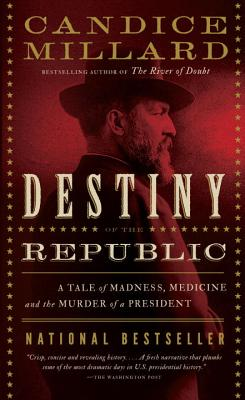 Destiny of the Republic: A Tale of Madness, Medicine and the Murder of a President, Candice Millard