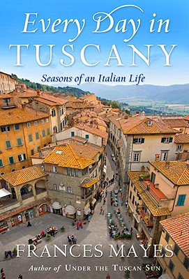 Every Day in Tuscany: Seasons of an Italian Life, Frances Mayes