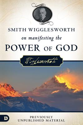 Smith Wigglesworth on Manifesting the Power of God: Walking in God's Anointing Every Day of the Year, Wigglesworth, Smith