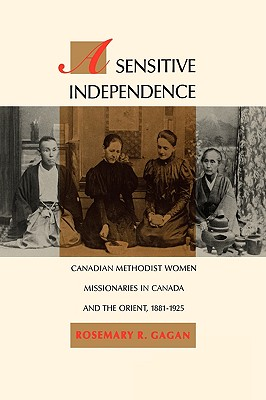 Image for A Sensitive Independence: Canadian Methodist Women Missionaries in Canada and the Orient, 1881-1925 (McGill-Queen's Studies in the History of Religion, Series One)