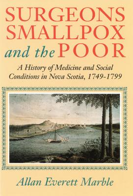 Image for Surgeons, Smallpox, and the Poor: A History of Medicine and Social Conditions in Nova Scotia, 1749-1799
