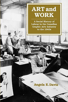 Image for Art and Work: A Social History of Labour in the Canadian Graphic Arts Industry to the 1940s (Volume 8)
