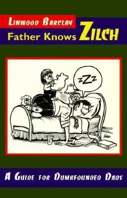 Father Knows Zilch: A Guide for Dumfounded Dads, Barclay, Linwood