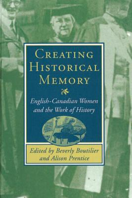 Image for Creating Historical Memory: English-Canadian Women and the Work of History
