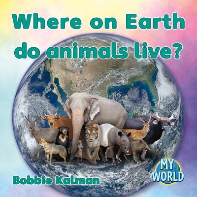 Where on Earth Do Animals Live? (My World: Bobbie Kalman's Leveled Readers, Level I), Kalman, Bobbie
