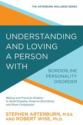 Image for Understanding and Loving a Person with Borderline Personality Disorder: Biblical and Practical Wisdom to Build Empathy, Preserve Boundaries, and Show Compassion (The Arterburn Wellness Series)