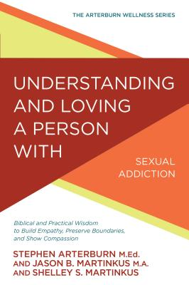 Image for Understanding and Loving a Person with Sexual Addiction: Biblical and Practical Wisdom to Build Empathy, Preserve Boundaries, and Show Compassion (The Arterburn Wellness Series)