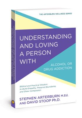 Image for Understanding and Loving a Person with Alcohol or Drug Addiction: Biblical and Practical Wisdom to Build Empathy, Preserve Boundaries, and Show Compassion (The Arterburn Wellness Series)