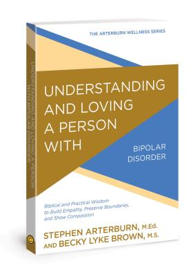 Image for Understanding and Loving a Person with Bipolar Disorder: Biblical and Practical Wisdom to Build Empathy, Preserve Boundaries, and Show Compassion (The Arterburn Wellness Series)