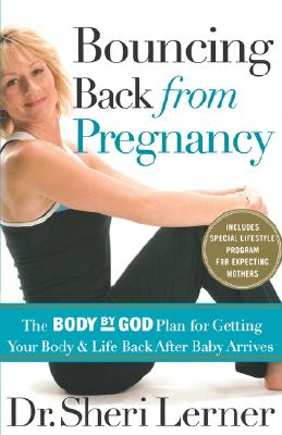 Bouncing Back From Pregnancy: The Body By God Plan For Getting Your Body And Life Back After Baby Arrives, LERNER, Dr. SHERI