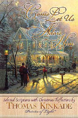Image for Come Let Us Adore Him New From Thomas Kinkade! Scripture Selections, Fireside Stories And Scenes To Share At Christmas