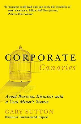 CORPORATE CANARIES AVOID BUSINESS DISASTERS WITH A COAL MINER'S SECRETS, SUTTON, GARY
