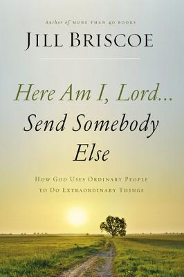 Image for Here Am I, Lord...Send Somebody Else: How God Uses Ordinary People to Do Extraordinary Things