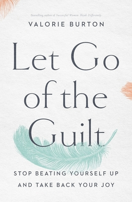 Image for Let Go of the Guilt: Stop Beating Yourself Up and Take Back Your Joy