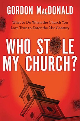 Who Stole My Church?: What to Do When the Church You Love Tries to Enter the 21st Century, Gordon MacDonald