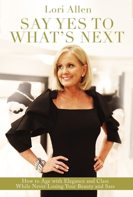 Image for Say Yes to What's Next: How to Age with Elegance and Class While Never Losing Your Beauty and Sass!