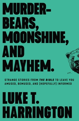 Image for Murder-Bears, Moonshine, and Mayhem: Strange Stories from the Bible to Leave You Amused, Bemused, and (Hopefully) Informed