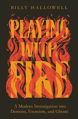 Image for Playing with Fire: A Modern Investigation into Demons, Exorcism, and Ghosts
