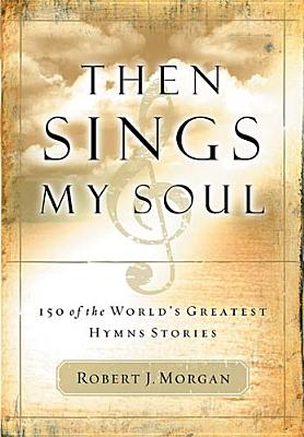 Then Sings My Soul: 150 of the World's Greatest Hymn Stories, Robert J. Morgan