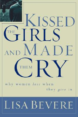 Kissed the Girls and Made Them Cry: Why We Lose When We Give in, Bevere, Lisa
