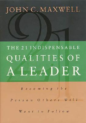 Image for The 21 Indispensable Qualities of a Leader: Becoming the Person Others Will Want to Follow