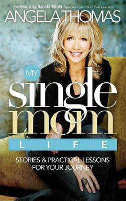My Single Mom Life: Stories and Practical Lessons for Your Journey, Angela Thomas, Angela                                                                                               M. Thomas
