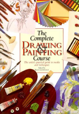 The Complete Drawing and Painting Course: The Artist's Practical Guide to Media and Techniques
