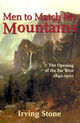 Men to Match My Mountains: The Opening of the Far West, 1840-1900, Irving Stone