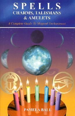 Image for Spells, Charms, Talismans & Amulets: A Complete Guide to Magical Enchantment