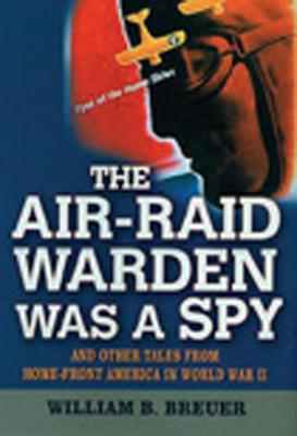 Image for The Air Raid Warden Was A Spy: And Other Tales From Home-Front America World War II