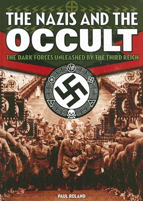 The Nazis and the Occult; the Dark Forces Unleashed By the Third Reich, Roland, Paul