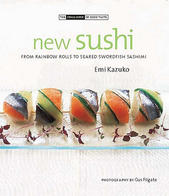 Image for New Sushi: From Rainbow Rolls to Seared Swordfish Sashimi (The Small Book of Good Taste)