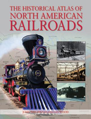 The Historical Atlas of North American Railroads, WESTWOOD, JOHN; Wood, Ian