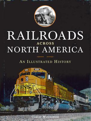 Railroads Across North America: An Illustrated History, Claude Wiatrowski