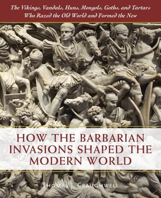 Image for How the Barbarian Invasions Shaped the Modern World: The Vikings, Vandals, Huns, Mongols, Goths, and Tartars who Razed the Old World and Formed the New