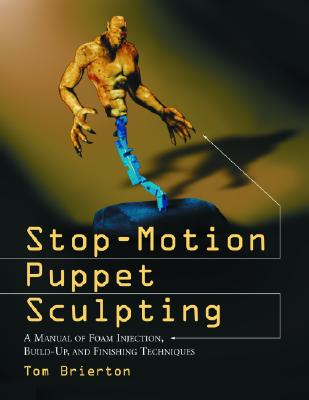 Stop-Motion Puppet Sculpting: A Manual of Foam Injection, Build-Up, and Finishing Techniques, Brierton, Tom