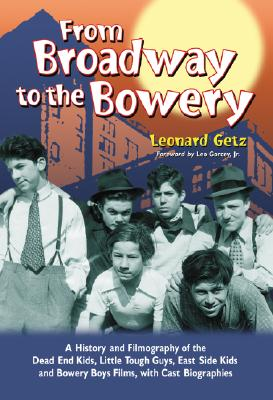 From Broadway to the Bowery: A History and Filmography of the Dead End Kids, Little Tough Guys, East Side Kids and Bowery Boys Films, with Cast Biographies, Leonard Getz; Leo Gorcey, Jr. [Foreword]