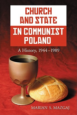Church and State in Communist Poland: A History, 1944-1989, Marian Mazgaj