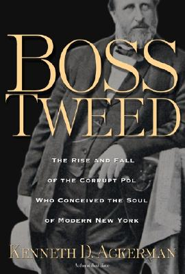 Image for Boss Tweed: The Rise and Fall of the Corrupt Pol Who Conceived the Soul of Modern New York