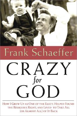 Crazy for God: How I Grew Up as One of the Elect, Helped Found the Religious Right, and Lived to Take All (or Almost All) of It Back, Schaeffer, Frank