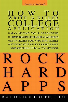 Rock Hard Apps: How to Write a Killer College Application, Cohen, Katherine Ph.D.