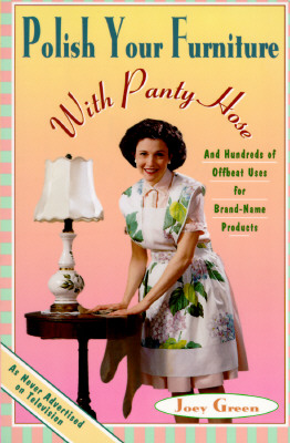 Polish Your Furniture with Panty Hose: And Hundreds of Offbeat Uses for Brand-Name Products, Joey Green