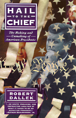 Hail to the Chief: The Making and Unmaking of the American Presidents, Dallek, Robert