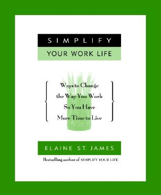 Image for Simplify Your Work Life: Ways to Change the Way You Work so You Have More Time to Live